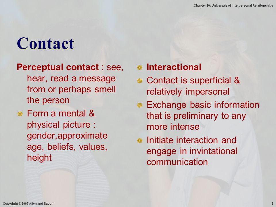Chapter 10: Universals of Interpersonal Relationships Copyright © 2007 Allyn and Bacon5 Contact Perceptual contact : see, hear, read a message from or