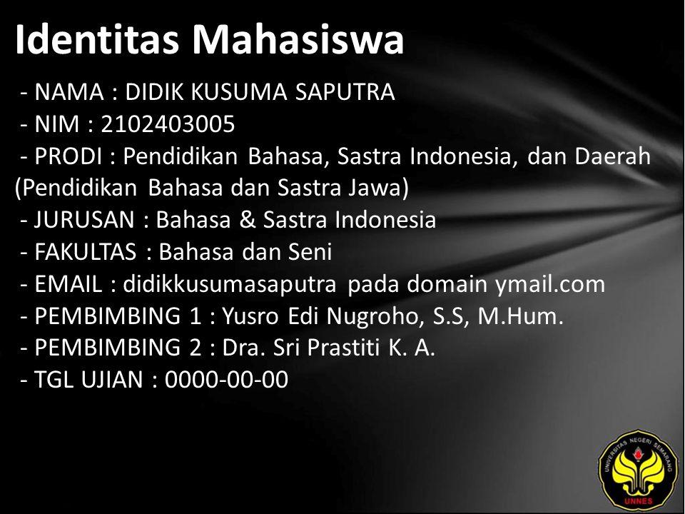 Identitas Mahasiswa - NAMA : DIDIK KUSUMA SAPUTRA - NIM : 2102403005 - PRODI : Pendidikan Bahasa, Sastra Indonesia, dan Daerah (Pendidikan Bahasa dan Sastra Jawa) - JURUSAN : Bahasa & Sastra Indonesia - FAKULTAS : Bahasa dan Seni - EMAIL : didikkusumasaputra pada domain ymail.com - PEMBIMBING 1 : Yusro Edi Nugroho, S.S, M.Hum.
