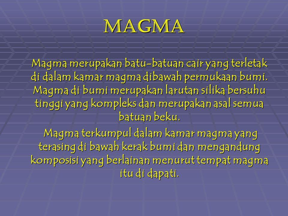 Magma Magma merupakan batu-batuan cair yang terletak di dalam kamar magma dibawah permukaan bumi. Magma di bumi merupakan larutan silika bersuhu tingg