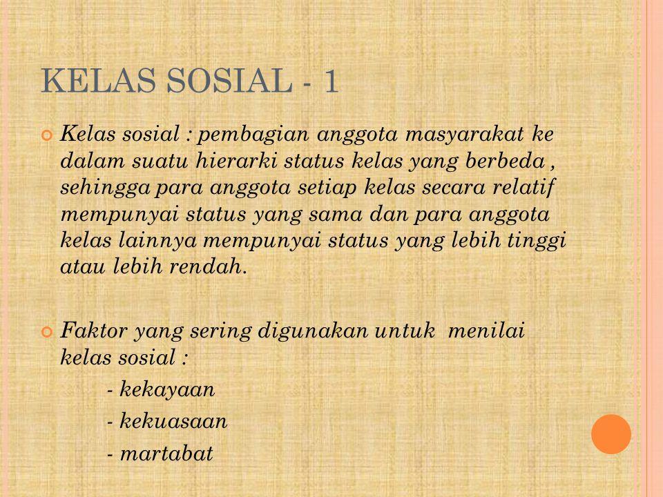 KELAS SOSIAL - 1 Kelas sosial : pembagian anggota masyarakat ke dalam suatu hierarki status kelas yang berbeda, sehingga para anggota setiap kelas secara relatif mempunyai status yang sama dan para anggota kelas lainnya mempunyai status yang lebih tinggi atau lebih rendah.