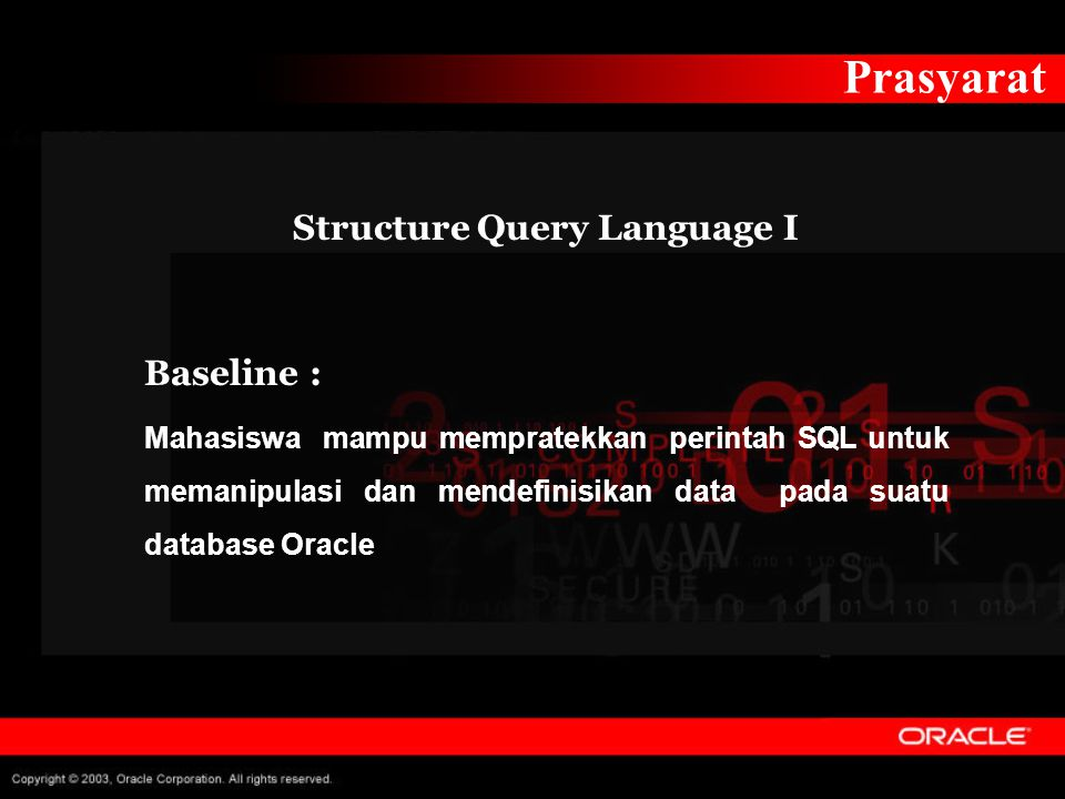 Prasyarat Structure Query Language I Baseline : Mahasiswa mampu mempratekkan perintah SQL untuk memanipulasi dan mendefinisikan data pada suatu database Oracle