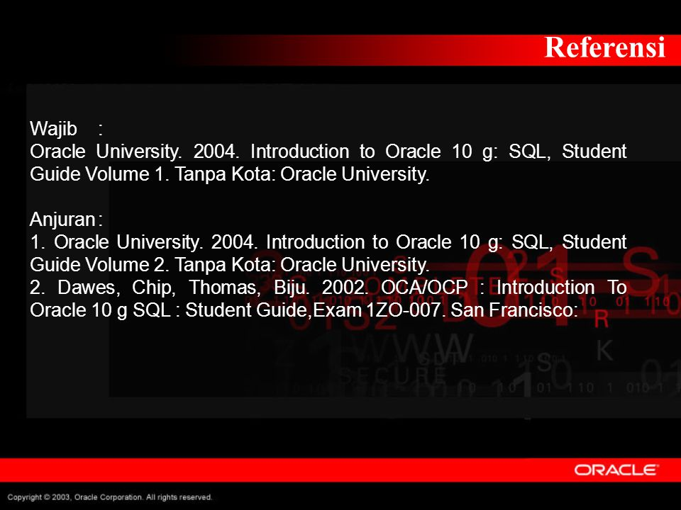 Referensi Wajib: Oracle University. 2004. Introduction to Oracle 10 g: SQL, Student Guide Volume 1. Tanpa Kota: Oracle University. Anjuran: 1. Oracle