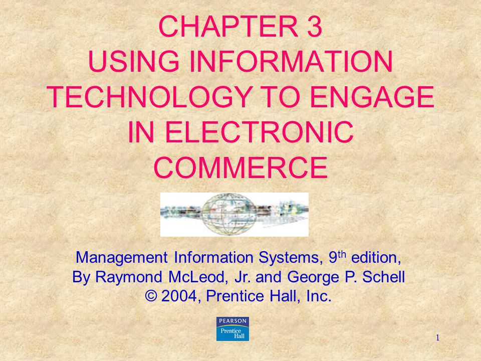 1 CHAPTER 3 USING INFORMATION TECHNOLOGY TO ENGAGE IN ELECTRONIC COMMERCE Management Information Systems, 9 th edition, By Raymond McLeod, Jr.