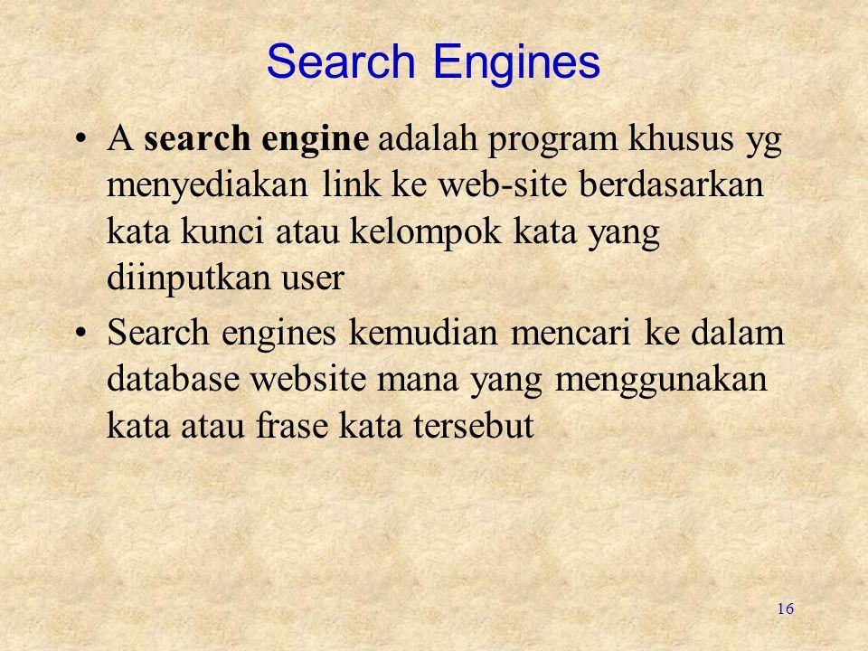 16 Search Engines A search engine adalah program khusus yg menyediakan link ke web-site berdasarkan kata kunci atau kelompok kata yang diinputkan user Search engines kemudian mencari ke dalam database website mana yang menggunakan kata atau frase kata tersebut