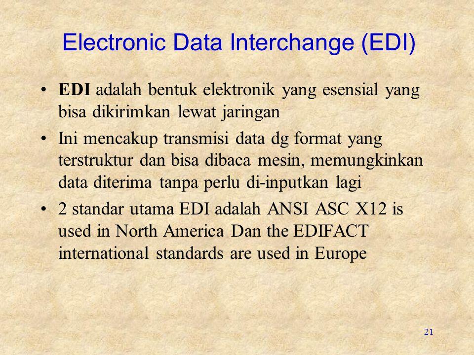 21 Electronic Data Interchange (EDI) EDI adalah bentuk elektronik yang esensial yang bisa dikirimkan lewat jaringan Ini mencakup transmisi data dg format yang terstruktur dan bisa dibaca mesin, memungkinkan data diterima tanpa perlu di-inputkan lagi 2 standar utama EDI adalah ANSI ASC X12 is used in North America Dan the EDIFACT international standards are used in Europe