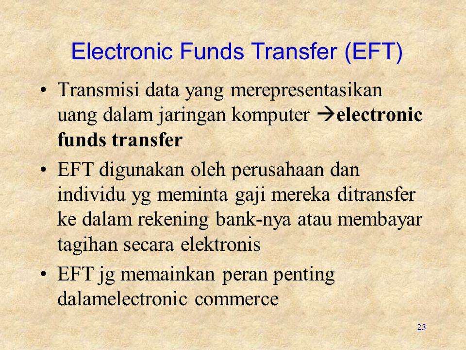 23 Electronic Funds Transfer (EFT) Transmisi data yang merepresentasikan uang dalam jaringan komputer  electronic funds transfer EFT digunakan oleh perusahaan dan individu yg meminta gaji mereka ditransfer ke dalam rekening bank-nya atau membayar tagihan secara elektronis EFT jg memainkan peran penting dalamelectronic commerce