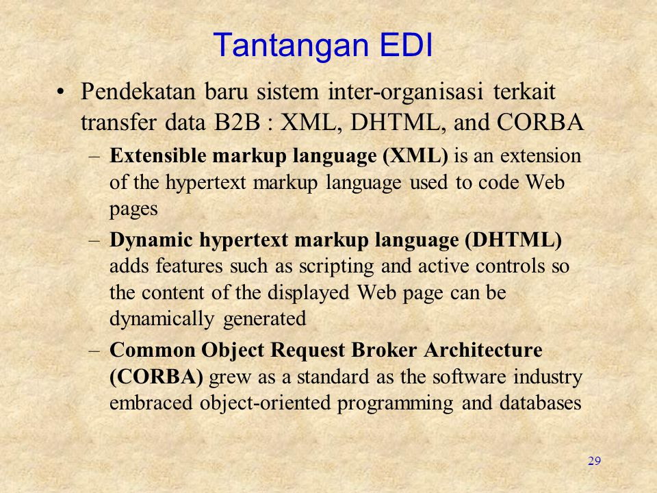 29 Tantangan EDI Pendekatan baru sistem inter-organisasi terkait transfer data B2B : XML, DHTML, and CORBA –Extensible markup language (XML) is an extension of the hypertext markup language used to code Web pages –Dynamic hypertext markup language (DHTML) adds features such as scripting and active controls so the content of the displayed Web page can be dynamically generated –Common Object Request Broker Architecture (CORBA) grew as a standard as the software industry embraced object-oriented programming and databases