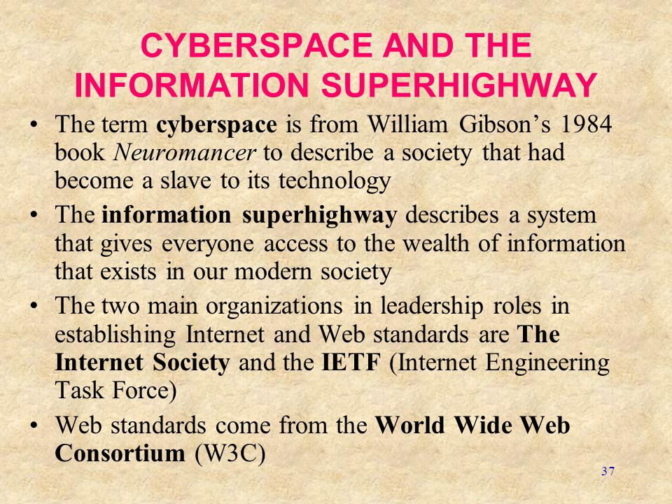 37 CYBERSPACE AND THE INFORMATION SUPERHIGHWAY The term cyberspace is from William Gibson's 1984 book Neuromancer to describe a society that had become a slave to its technology The information superhighway describes a system that gives everyone access to the wealth of information that exists in our modern society The two main organizations in leadership roles in establishing Internet and Web standards are The Internet Society and the IETF (Internet Engineering Task Force) Web standards come from the World Wide Web Consortium (W3C)