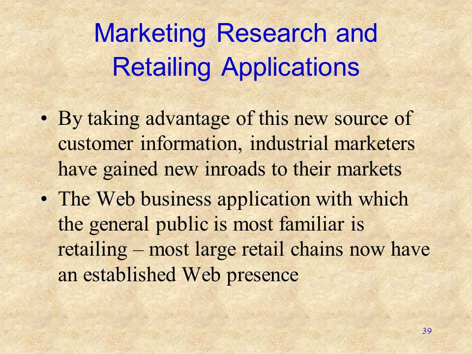 39 Marketing Research and Retailing Applications By taking advantage of this new source of customer information, industrial marketers have gained new inroads to their markets The Web business application with which the general public is most familiar is retailing – most large retail chains now have an established Web presence