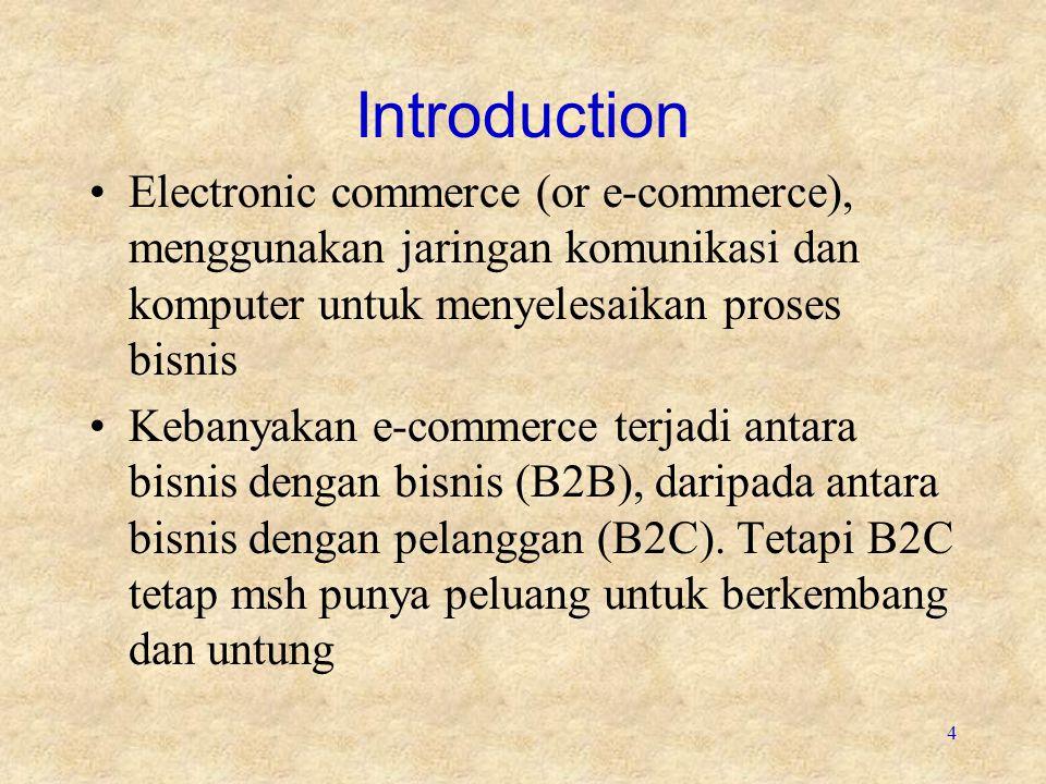 4 Introduction Electronic commerce (or e-commerce), menggunakan jaringan komunikasi dan komputer untuk menyelesaikan proses bisnis Kebanyakan e-commerce terjadi antara bisnis dengan bisnis (B2B), daripada antara bisnis dengan pelanggan (B2C).