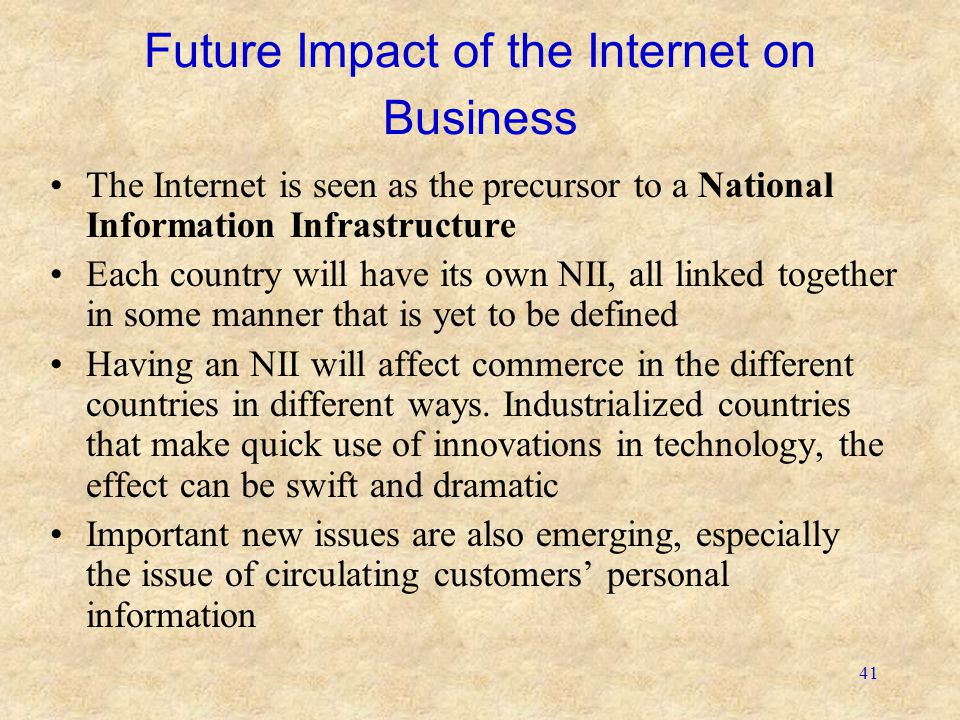41 Future Impact of the Internet on Business The Internet is seen as the precursor to a National Information Infrastructure Each country will have its
