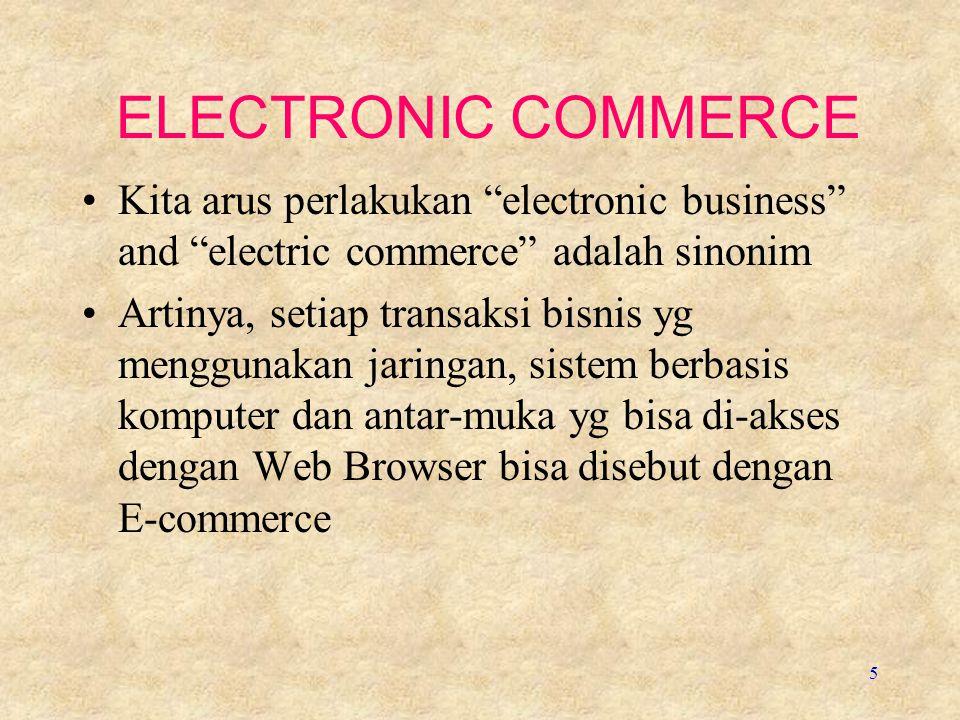5 ELECTRONIC COMMERCE Kita arus perlakukan electronic business and electric commerce adalah sinonim Artinya, setiap transaksi bisnis yg menggunakan jaringan, sistem berbasis komputer dan antar-muka yg bisa di-akses dengan Web Browser bisa disebut dengan E-commerce