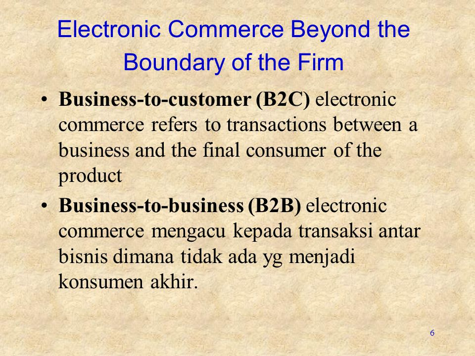 6 Electronic Commerce Beyond the Boundary of the Firm Business-to-customer (B2C) electronic commerce refers to transactions between a business and the final consumer of the product Business-to-business (B2B) electronic commerce mengacu kepada transaksi antar bisnis dimana tidak ada yg menjadi konsumen akhir.