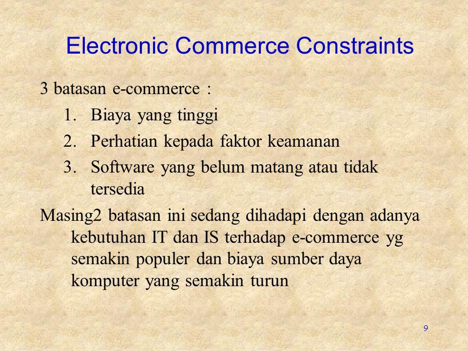 9 Electronic Commerce Constraints 3 batasan e-commerce : 1.Biaya yang tinggi 2.Perhatian kepada faktor keamanan 3.Software yang belum matang atau tida