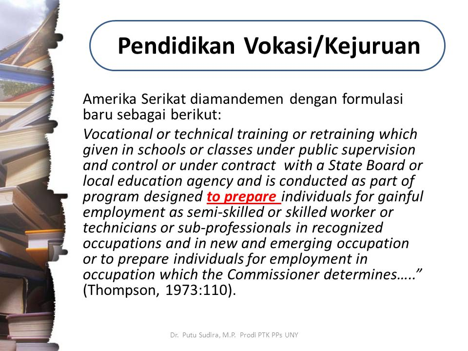 Pendidikan Vokasi/Kejuruan Amerika Serikat diamandemen dengan formulasi baru sebagai berikut: Vocational or technical training or retraining which given in schools or classes under public supervision and control or under contract with a State Board or local education agency and is conducted as part of program designed to prepare individuals for gainful employment as semi-skilled or skilled worker or technicians or sub-professionals in recognized occupations and in new and emerging occupation or to prepare individuals for employment in occupation which the Commissioner determines….. (Thompson, 1973:110).
