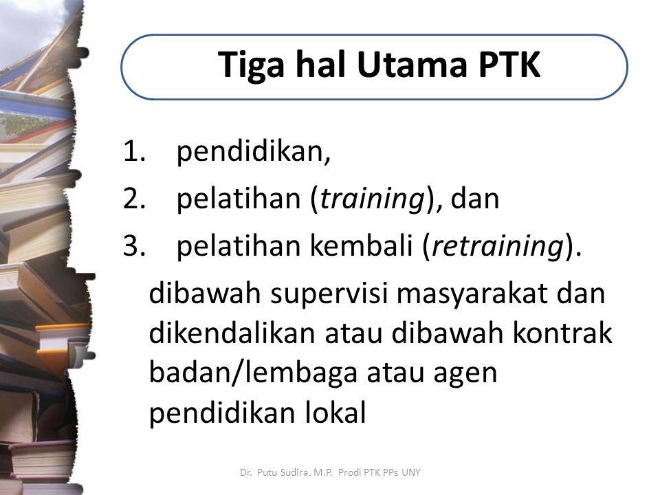 Tiga hal Utama PTK 1.pendidikan, 2.pelatihan (training), dan 3.pelatihan kembali (retraining). dibawah supervisi masyarakat dan dikendalikan atau diba