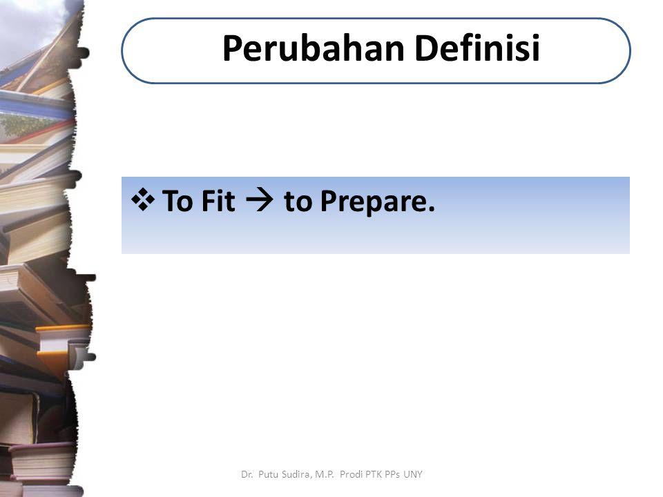 Perubahan Definisi  To Fit  to Prepare. Dr. Putu Sudira, M.P. Prodi PTK PPs UNY