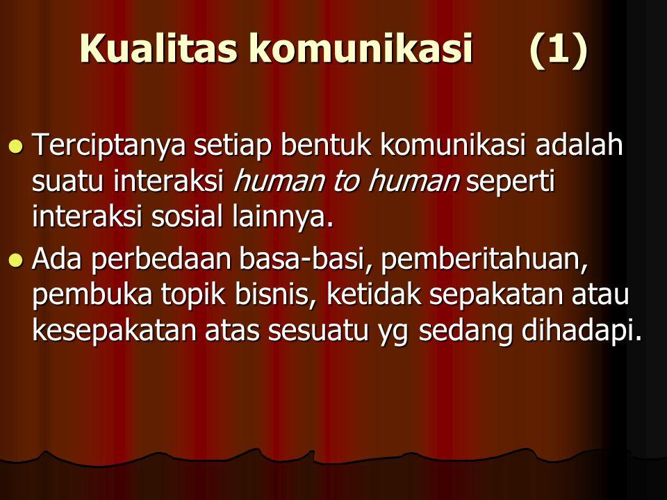 Kualitas komunikasi (1) Terciptanya setiap bentuk komunikasi adalah suatu interaksi human to human seperti interaksi sosial lainnya. Terciptanya setia