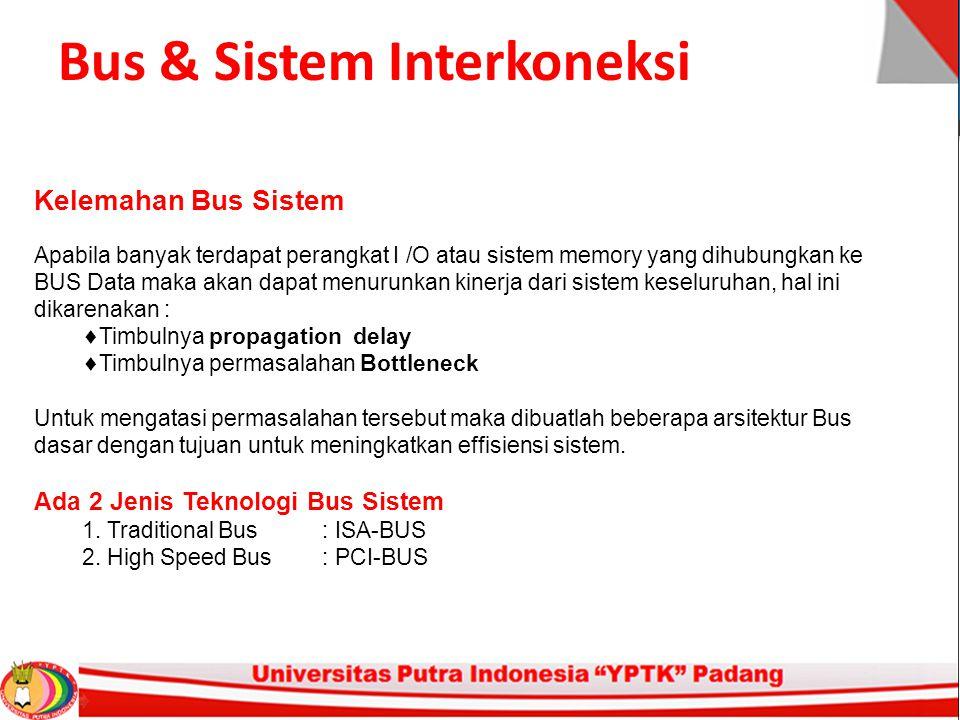 Bus & Sistem Interkoneksi Kelemahan Bus Sistem Apabila banyak terdapat perangkat I /O atau sistem memory yang dihubungkan ke BUS Data maka akan dapat menurunkan kinerja dari sistem keseluruhan, hal ini dikarenakan :  Timbulnya propagation delay  Timbulnya permasalahan Bottleneck Untuk mengatasi permasalahan tersebut maka dibuatlah beberapa arsitektur Bus dasar dengan tujuan untuk meningkatkan effisiensi sistem.