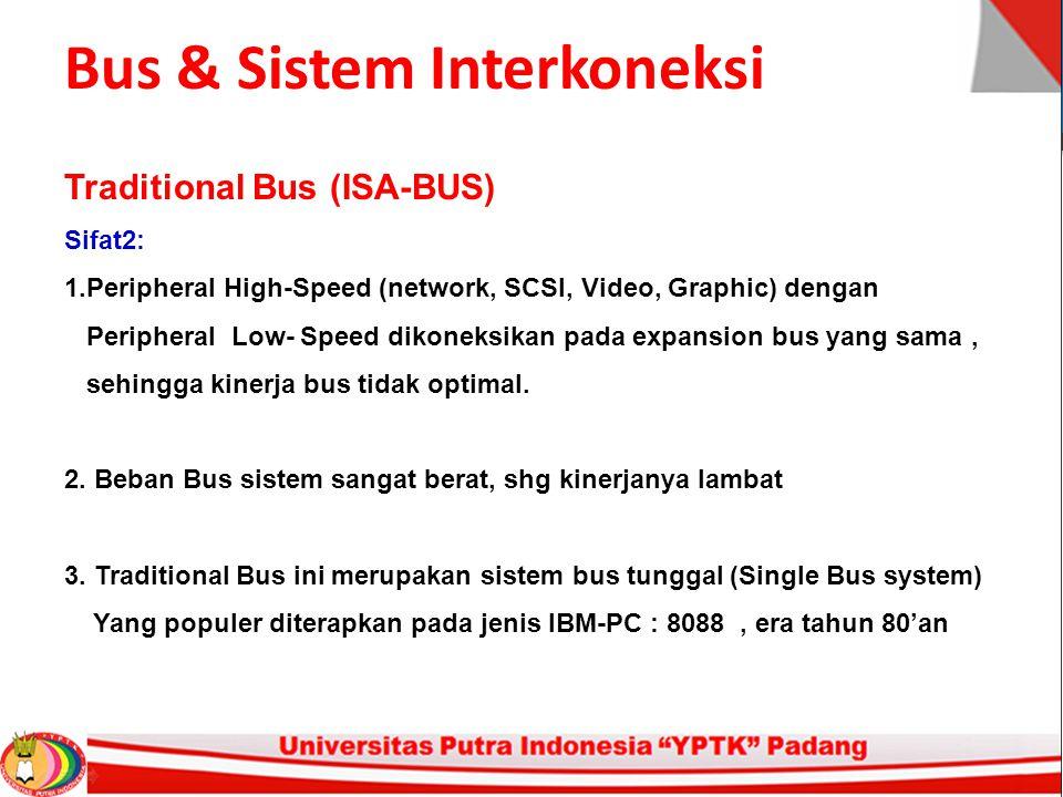 Bus & Sistem Interkoneksi Traditional Bus (ISA-BUS) Sifat2: 1.Peripheral High-Speed (network, SCSI, Video, Graphic) dengan Peripheral Low- Speed dikoneksikan pada expansion bus yang sama, sehingga kinerja bus tidak optimal.