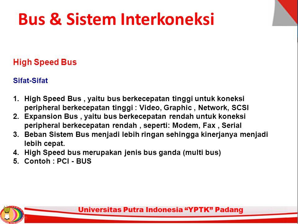Bus & Sistem Interkoneksi High Speed Bus Sifat-Sifat 1.High Speed Bus, yaitu bus berkecepatan tinggi untuk koneksi peripheral berkecepatan tinggi : Video, Graphic, Network, SCSI 2.Expansion Bus, yaitu bus berkecepatan rendah untuk koneksi peripheral berkecepatan rendah, seperti: Modem, Fax, Serial 3.Beban Sistem Bus menjadi lebih ringan sehingga kinerjanya menjadi lebih cepat.