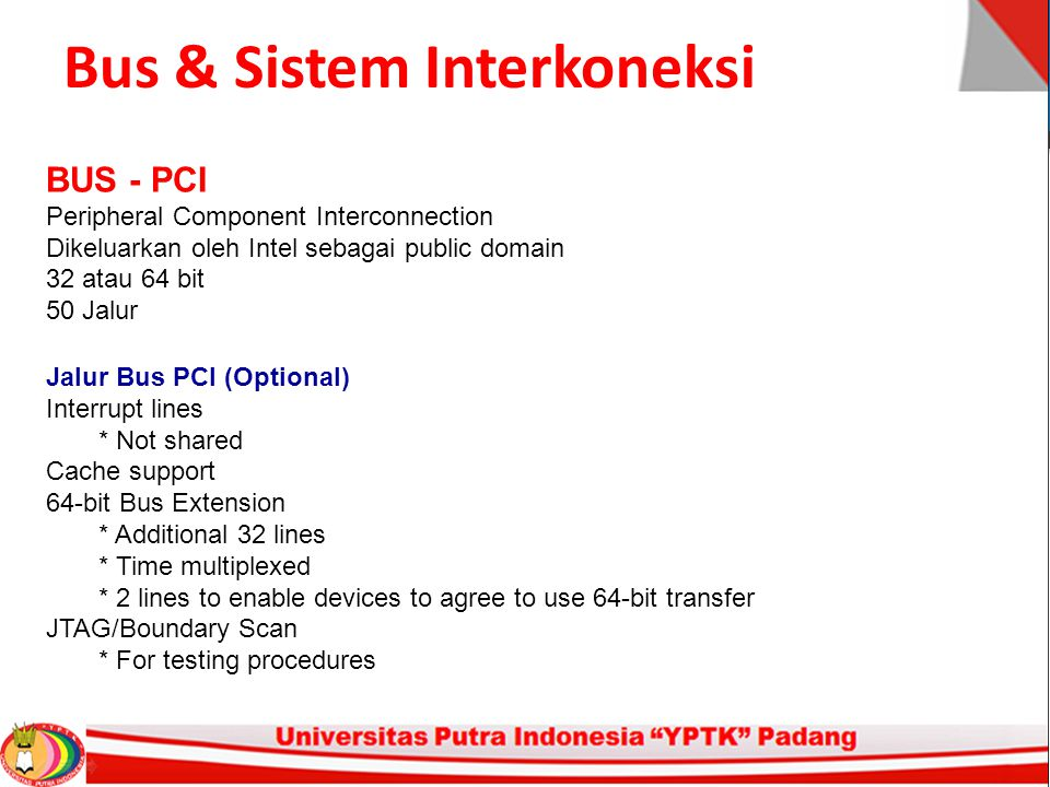 Bus & Sistem Interkoneksi BUS - PCI Peripheral Component Interconnection Dikeluarkan oleh Intel sebagai public domain 32 atau 64 bit 50 Jalur Jalur Bus PCI (Optional) Interrupt lines * Not shared Cache support 64-bit Bus Extension * Additional 32 lines * Time multiplexed * 2 lines to enable devices to agree to use 64-bit transfer JTAG/Boundary Scan * For testing procedures