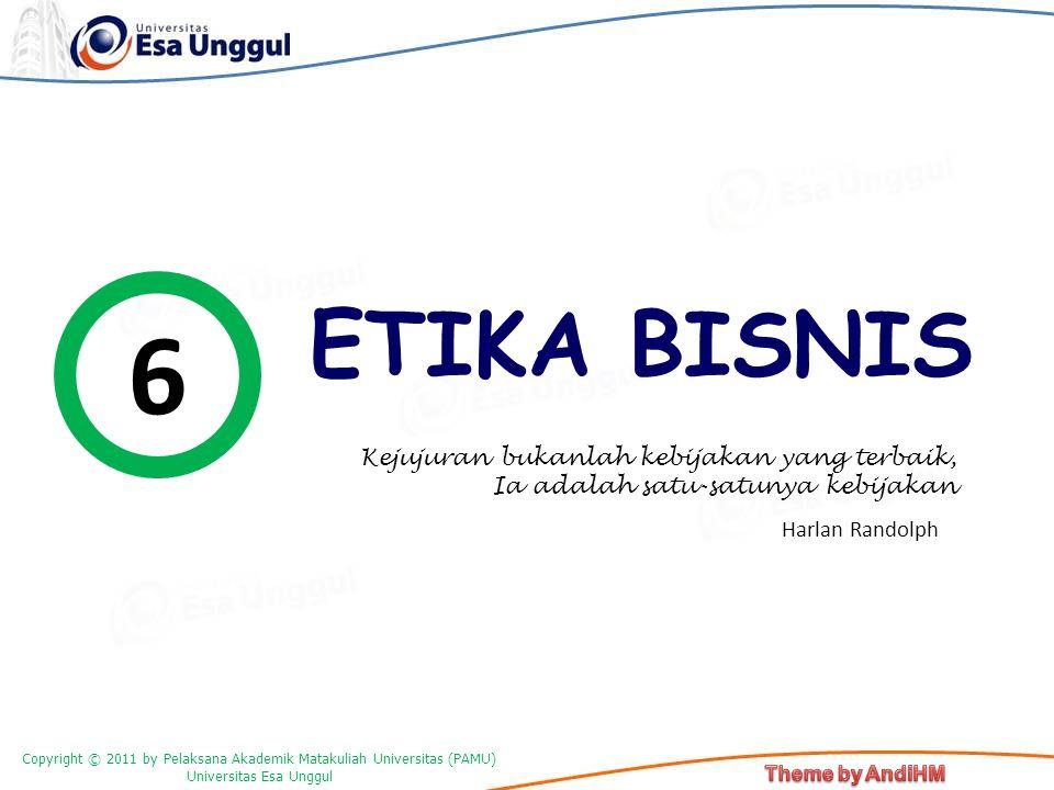 Copyright © 2011 by Pelaksana Akademik Matakuliah Universitas (PAMU) Universitas Esa Unggul ETIKA BISNIS 6 Kejujuran bukanlah kebijakan yang terbaik,