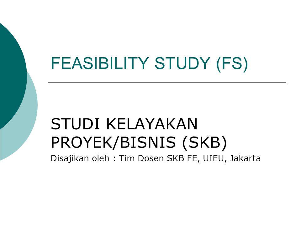 FEASIBILITY STUDY (FS) STUDI KELAYAKAN PROYEK/BISNIS (SKB) Disajikan oleh : Tim Dosen SKB FE, UIEU, Jakarta