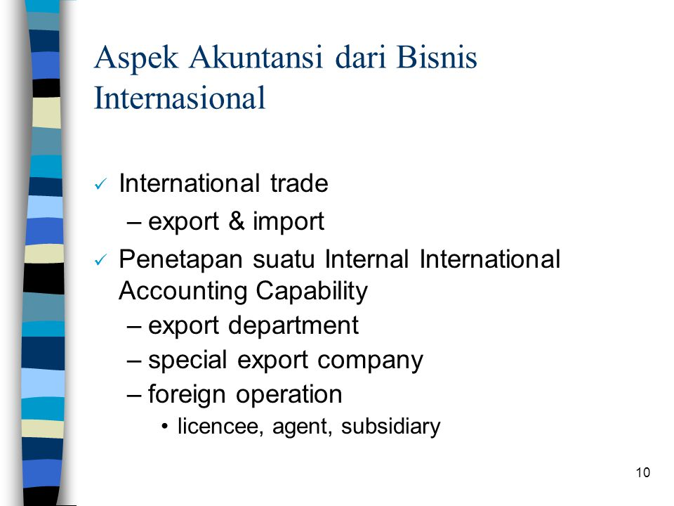 10 Aspek Akuntansi dari Bisnis Internasional International trade –export & import Penetapan suatu Internal International Accounting Capability –export department –special export company –foreign operation licencee, agent, subsidiary