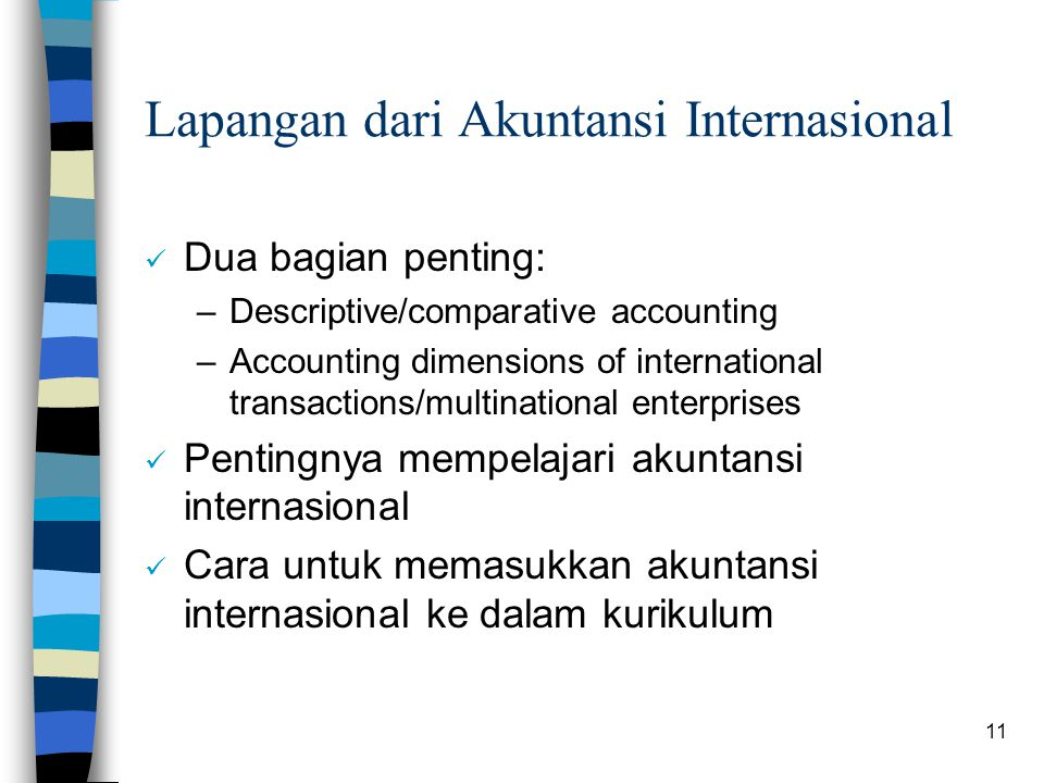 11 Lapangan dari Akuntansi Internasional Dua bagian penting: –Descriptive/comparative accounting –Accounting dimensions of international transactions/multinational enterprises Pentingnya mempelajari akuntansi internasional Cara untuk memasukkan akuntansi internasional ke dalam kurikulum