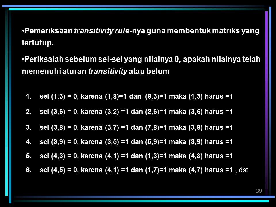 39 Pemeriksaan transitivity rule-nya guna membentuk matriks yang tertutup. Periksalah sebelum sel-sel yang nilainya 0, apakah nilainya telah memenuhi