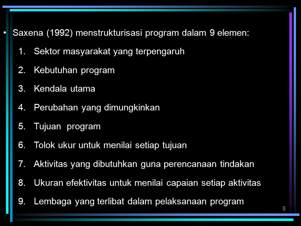 8 1.Sektor masyarakat yang terpengaruh 2.Kebutuhan program 3.Kendala utama 4.Perubahan yang dimungkinkan 5.Tujuan program 6.Tolok ukur untuk menilai setiap tujuan 7.Aktivitas yang dibutuhkan guna perencanaan tindakan 8.Ukuran efektivitas untuk menilai capaian setiap aktivitas 9.Lembaga yang terlibat dalam pelaksanaan program Saxena (1992) menstrukturisasi program dalam 9 elemen: