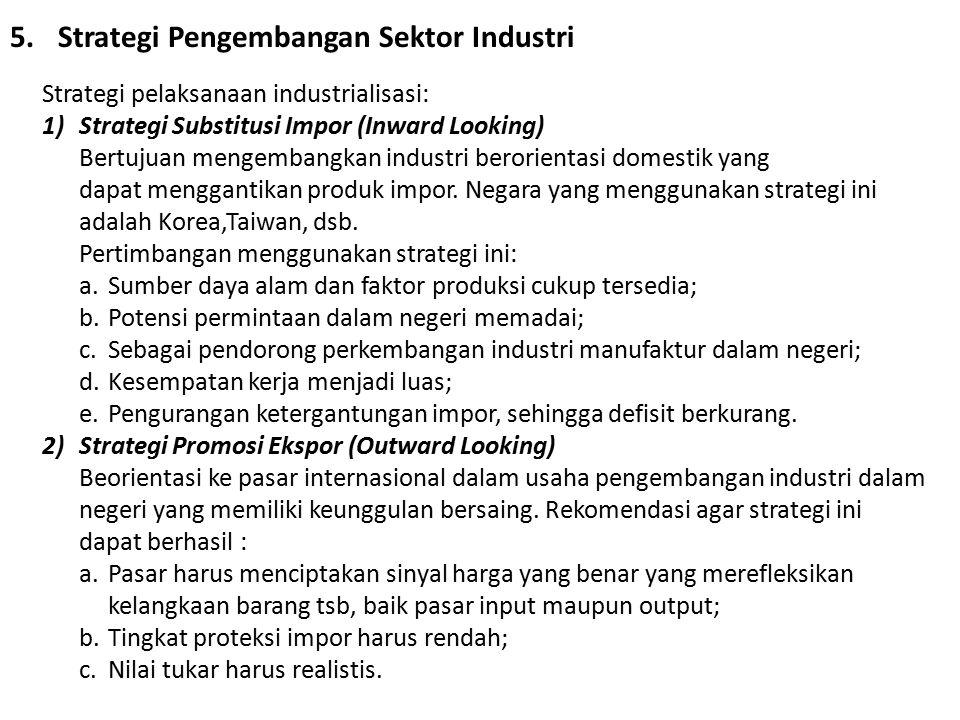 5.Strategi Pengembangan Sektor Industri Strategi pelaksanaan industrialisasi: 1)Strategi Substitusi Impor (Inward Looking) Bertujuan mengembangkan ind