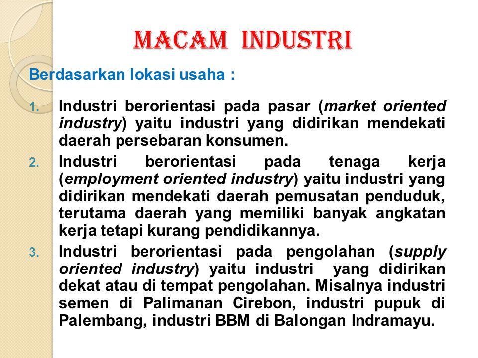 MACAM INDUSTRI Berdasarkan lokasi usaha : 1. Industri berorientasi pada pasar (market oriented industry) yaitu industri yang didirikan mendekati daera