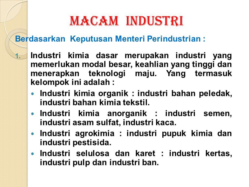 MACAM INDUSTRI Berdasarkan Keputusan Menteri Perindustrian : 1. Industri kimia dasar merupakan industri yang memerlukan modal besar, keahlian yang tin