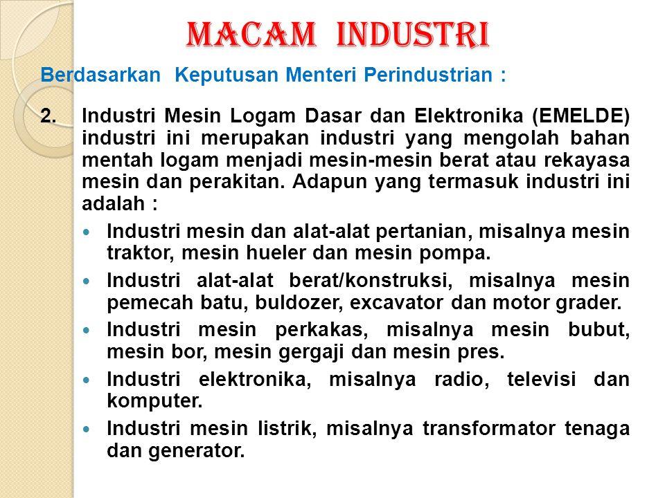 MACAM INDUSTRI Berdasarkan Keputusan Menteri Perindustrian : 2. Industri Mesin Logam Dasar dan Elektronika (EMELDE) industri ini merupakan industri ya