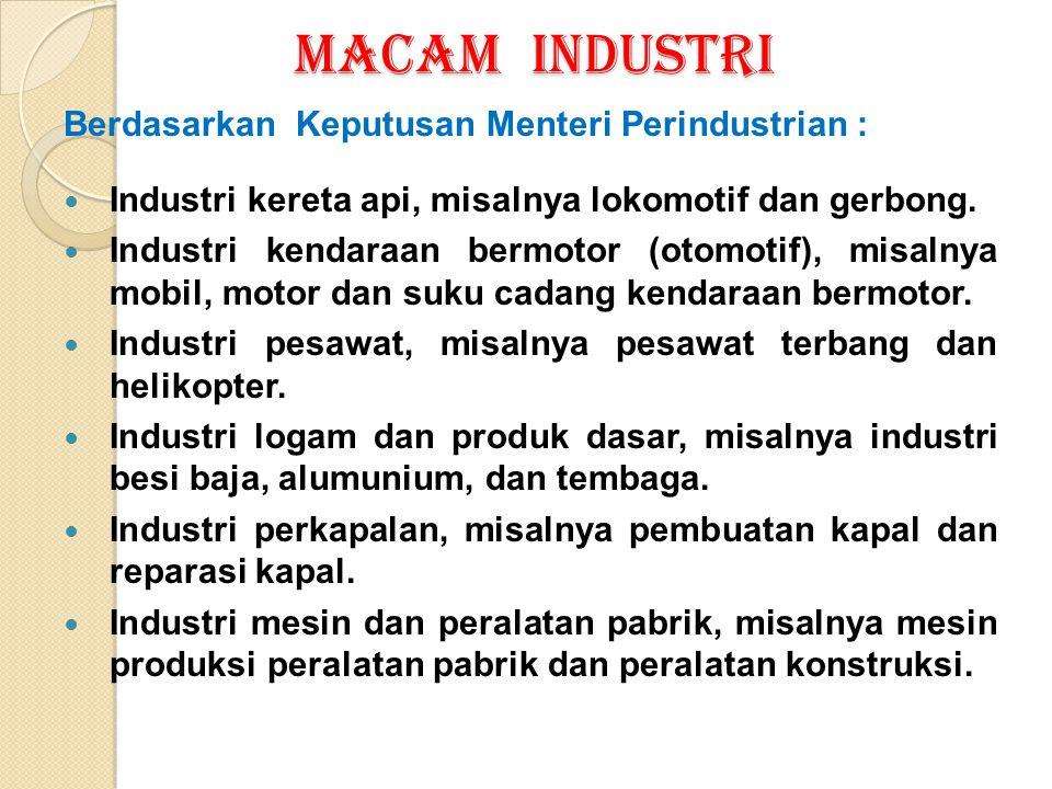 MACAM INDUSTRI Berdasarkan Keputusan Menteri Perindustrian : Industri kereta api, misalnya lokomotif dan gerbong. Industri kendaraan bermotor (otomoti