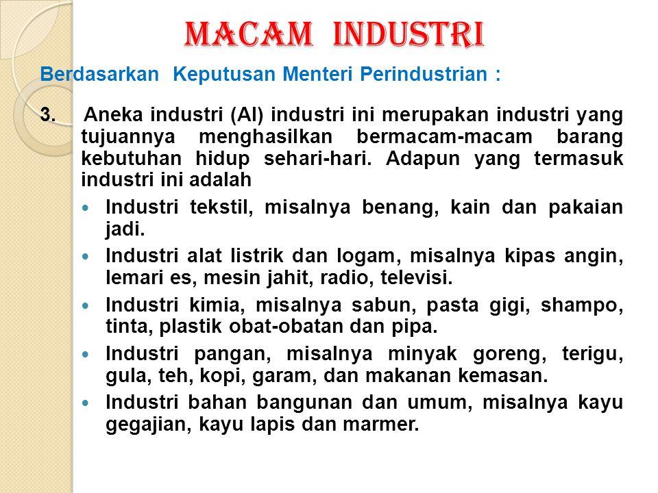 MACAM INDUSTRI Berdasarkan Keputusan Menteri Perindustrian : 3. Aneka industri (AI) industri ini merupakan industri yang tujuannya menghasilkan bermac