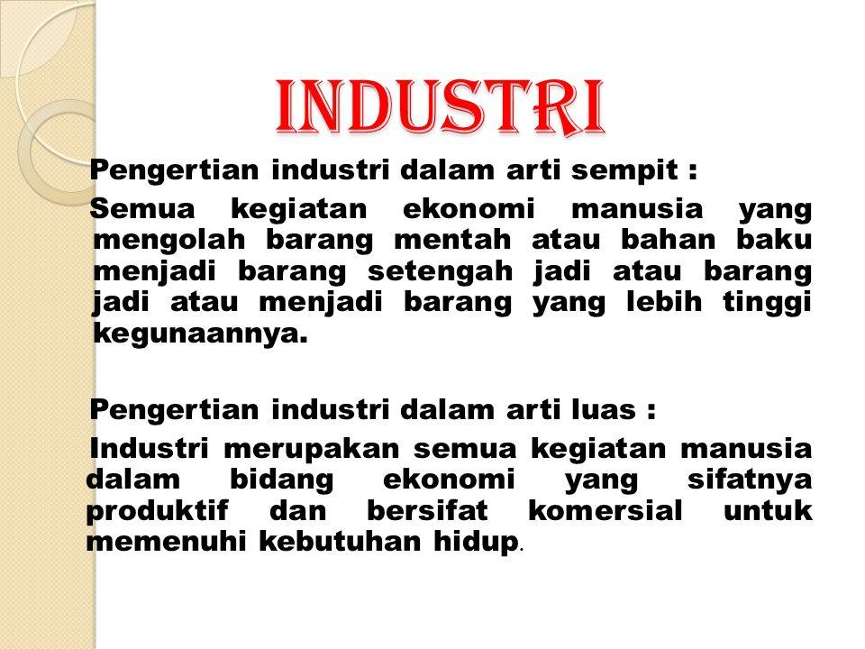 INDUSTRI Pengertian industri dalam arti sempit : Semua kegiatan ekonomi manusia yang mengolah barang mentah atau bahan baku menjadi barang setengah jadi atau barang jadi atau menjadi barang yang lebih tinggi kegunaannya.