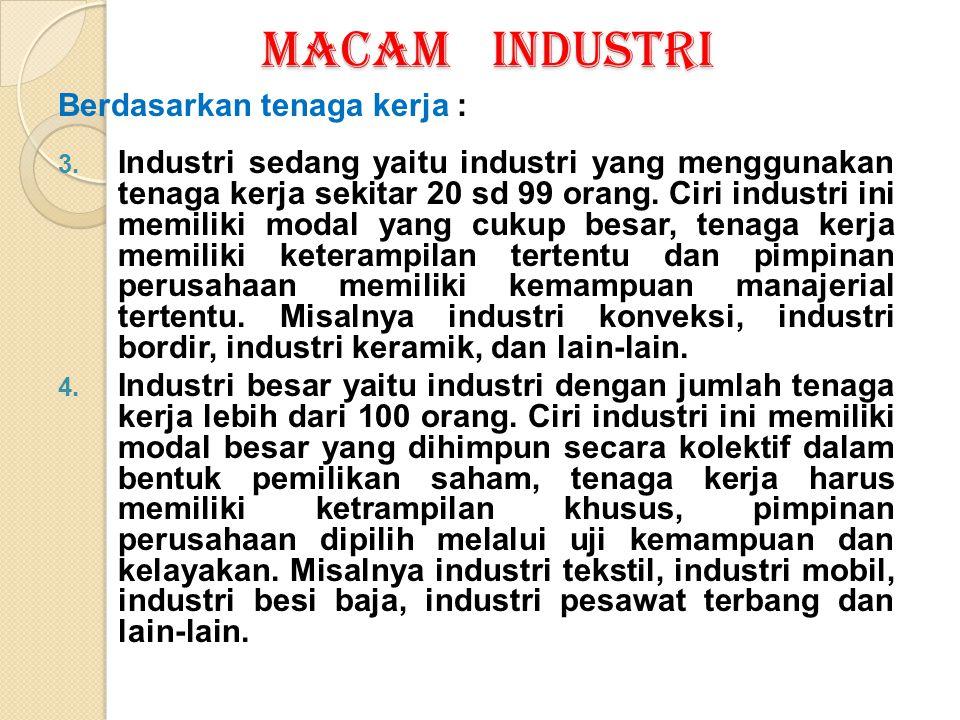 MACAM INDUSTRI Berdasarkan tenaga kerja : 3. Industri sedang yaitu industri yang menggunakan tenaga kerja sekitar 20 sd 99 orang. Ciri industri ini me