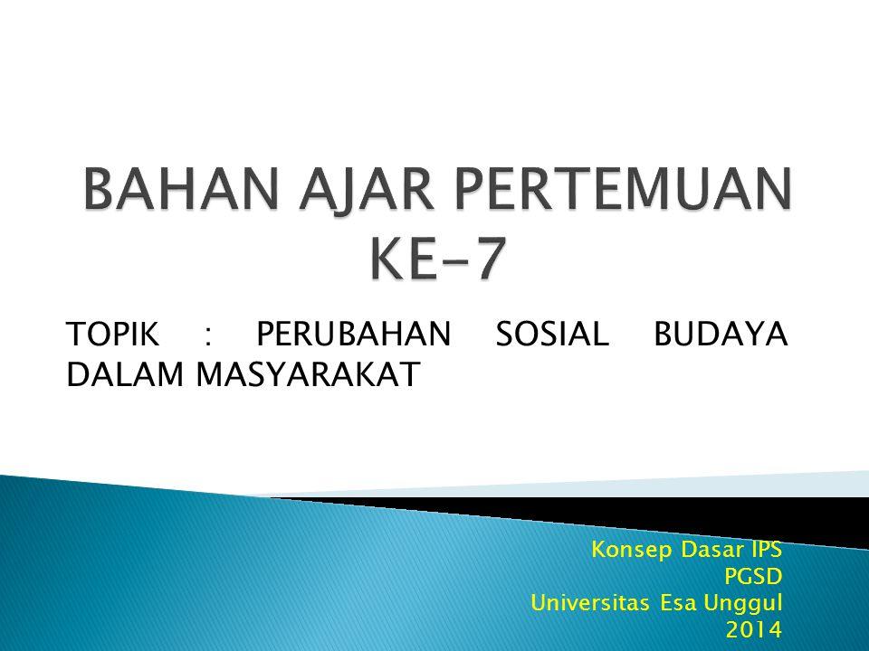 Konsep Dasar IPS PGSD Universitas Esa Unggul 2014 TOPIK : PERUBAHAN SOSIAL BUDAYA DALAM MASYARAKAT