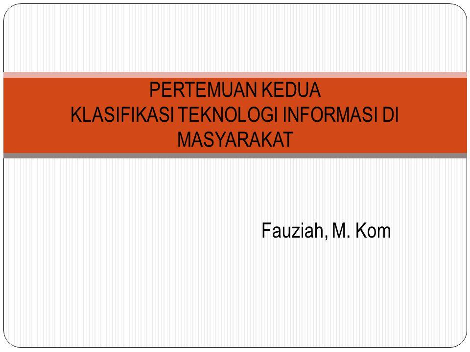 Fauziah, M. Kom PERTEMUAN KEDUA KLASIFIKASI TEKNOLOGI INFORMASI DI MASYARAKAT