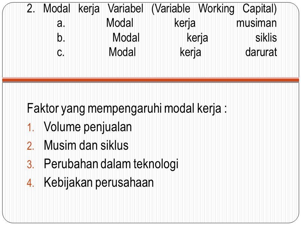 2. Modal kerja Variabel (Variable Working Capital) a. Modal kerja musiman b. Modal kerja siklis c. Modal kerja darurat Faktor yang mempengaruhi modal