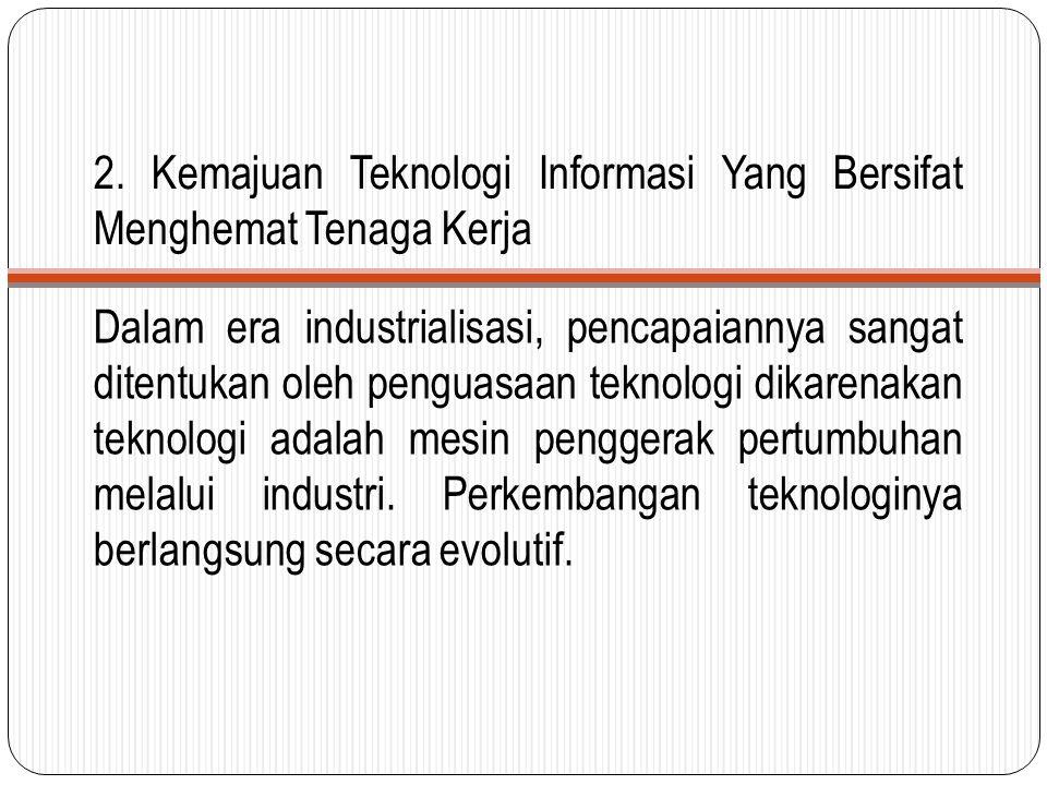 2. Kemajuan Teknologi Informasi Yang Bersifat Menghemat Tenaga Kerja Dalam era industrialisasi, pencapaiannya sangat ditentukan oleh penguasaan teknol