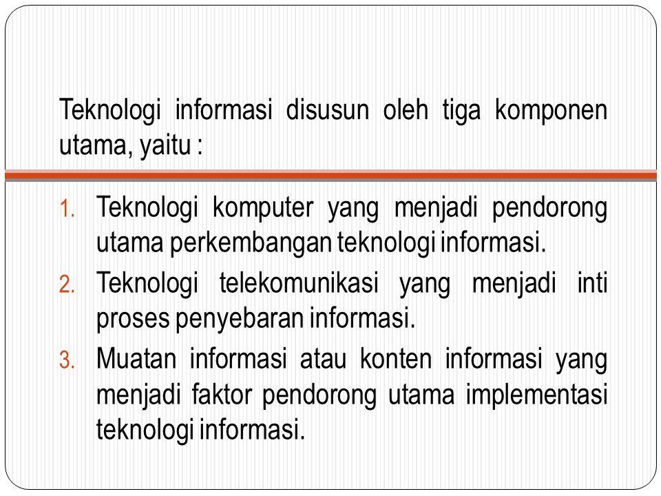 Teknologi informasi disusun oleh tiga komponen utama, yaitu : 1. Teknologi komputer yang menjadi pendorong utama perkembangan teknologi informasi. 2.
