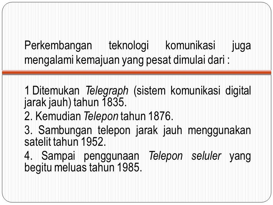 Perkembangan teknologi komunikasi juga mengalami kemajuan yang pesat dimulai dari : 1. Ditemukan Telegraph (sistem komunikasi digital jarak jauh) tahu