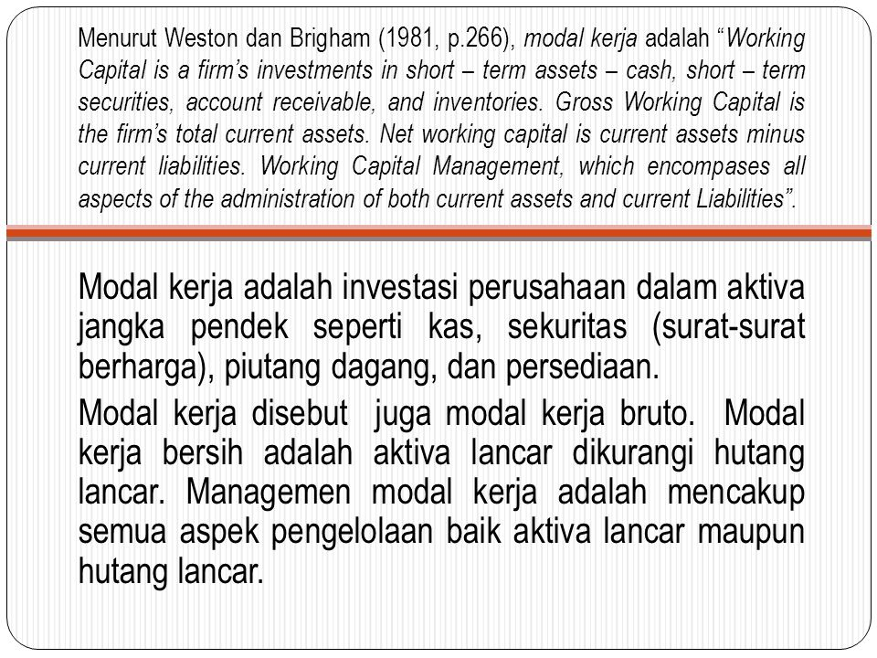 Menurut Weston dan Brigham (1981, p.266), modal kerja adalah Working Capital is a firm's investments in short – term assets – cash, short – term securities, account receivable, and inventories.