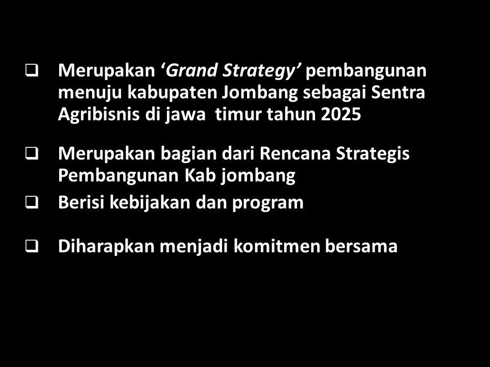  Merupakan 'Grand Strategy' pembangunan menuju kabupaten Jombang sebagai Sentra Agribisnis di jawa timur tahun 2025  Merupakan bagian dari Rencana Strategis Pembangunan Kab jombang  Berisi kebijakan dan program  Diharapkan menjadi komitmen bersama