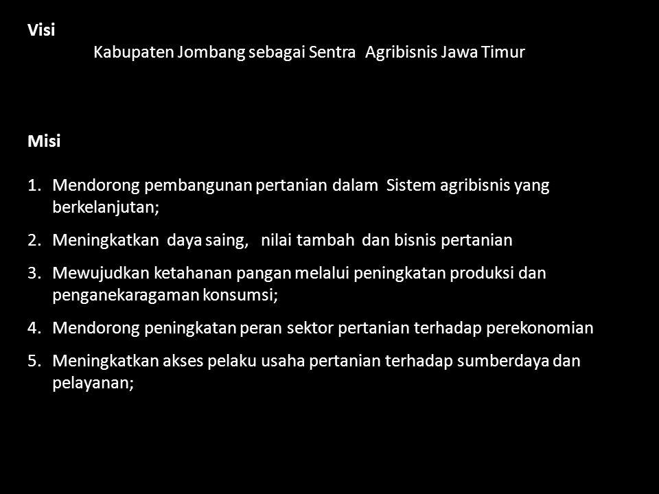 Visi Kabupaten Jombang sebagai Sentra Agribisnis Jawa Timur Misi 1.Mendorong pembangunan pertanian dalam Sistem agribisnis yang berkelanjutan; 2.Menin