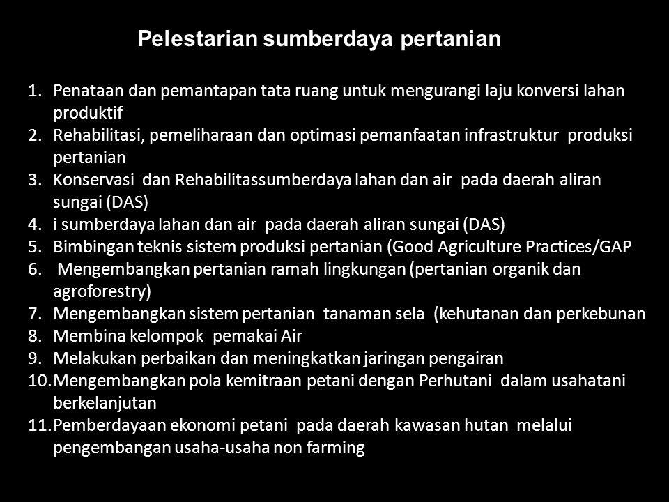 Pelestarian sumberdaya pertanian 1.Penataan dan pemantapan tata ruang untuk mengurangi laju konversi lahan produktif 2.Rehabilitasi, pemeliharaan dan optimasi pemanfaatan infrastruktur produksi pertanian 3.Konservasi dan Rehabilitassumberdaya lahan dan air pada daerah aliran sungai (DAS) 4.i sumberdaya lahan dan air pada daerah aliran sungai (DAS) 5.Bimbingan teknis sistem produksi pertanian (Good Agriculture Practices/GAP 6.